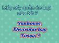 Máy sấy quần áo loại nào tốt nhất hiện nay giữa Sunhouse, Electrolux hay Tirosss?