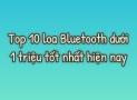 Top 10 loa Bluetooth tầm giá 1 triệu nghe hay nhất hiện nay